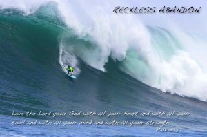 Reckless Abandon...with all your heart, soul, mind, and strength...Mark 12:30.